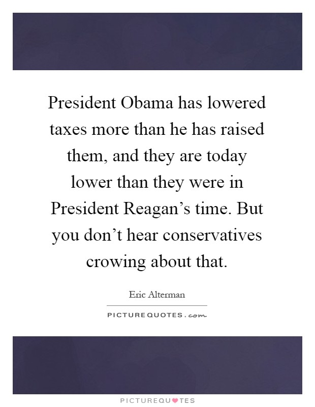 President Obama has lowered taxes more than he has raised them, and they are today lower than they were in President Reagan's time. But you don't hear conservatives crowing about that Picture Quote #1
