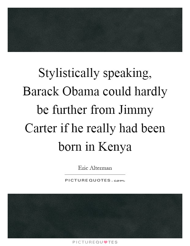 Stylistically speaking, Barack Obama could hardly be further from Jimmy Carter if he really had been born in Kenya Picture Quote #1
