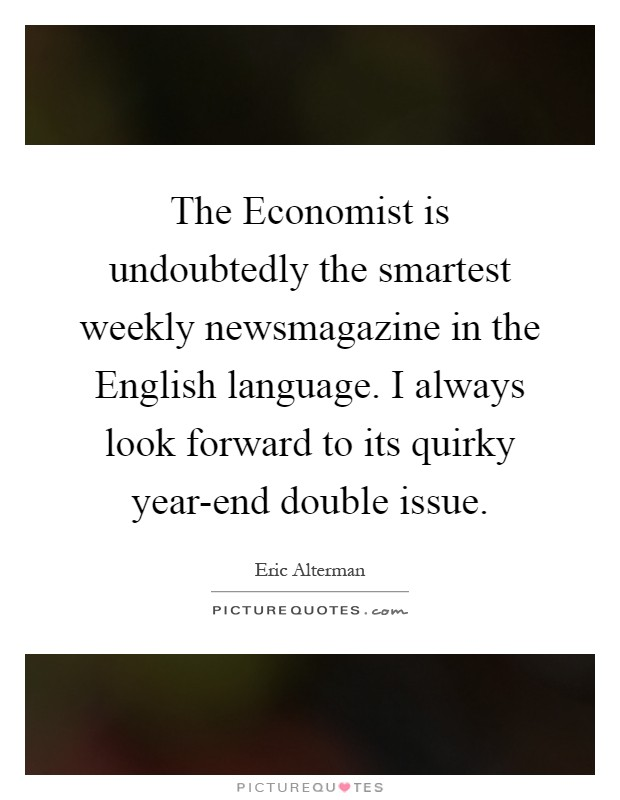 The Economist is undoubtedly the smartest weekly newsmagazine in the English language. I always look forward to its quirky year-end double issue Picture Quote #1