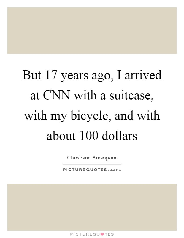 But 17 years ago, I arrived at CNN with a suitcase, with my bicycle, and with about 100 dollars Picture Quote #1