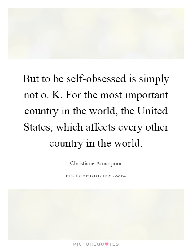 But to be self-obsessed is simply not o. K. For the most important country in the world, the United States, which affects every other country in the world Picture Quote #1