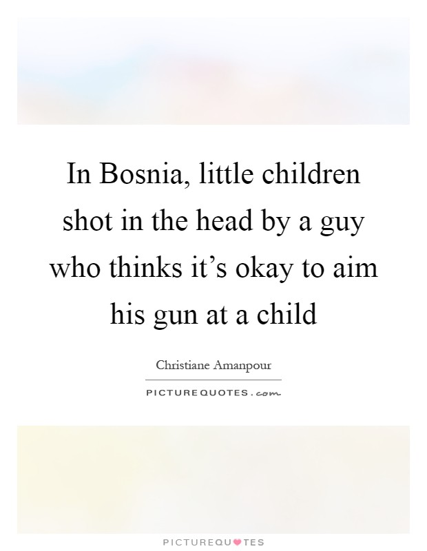 In Bosnia, little children shot in the head by a guy who thinks it's okay to aim his gun at a child Picture Quote #1