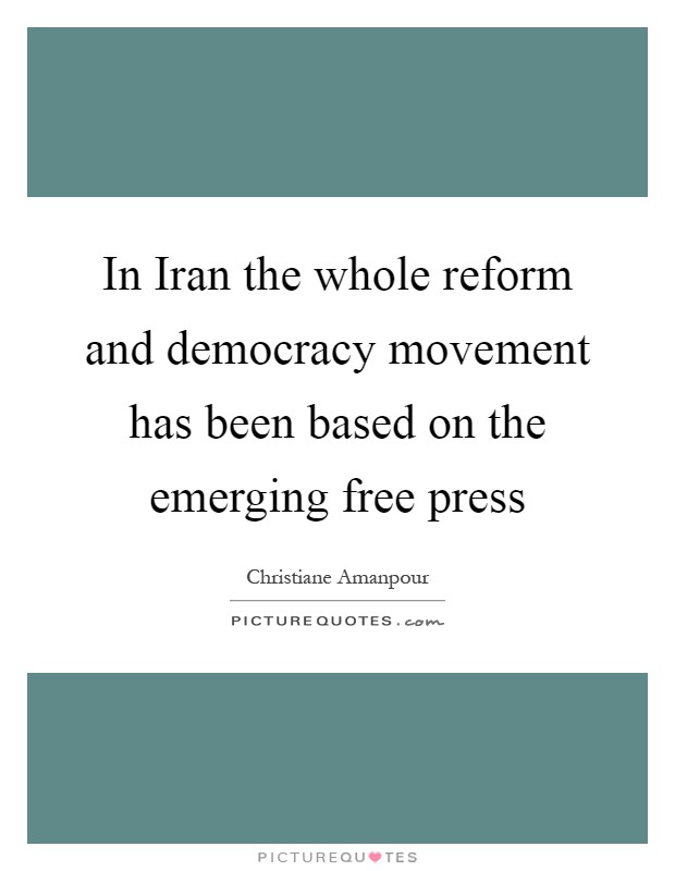 In Iran the whole reform and democracy movement has been based on the emerging free press Picture Quote #1