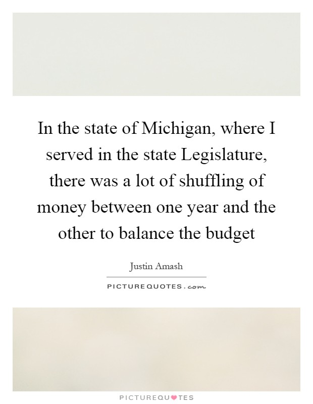 In the state of Michigan, where I served in the state Legislature, there was a lot of shuffling of money between one year and the other to balance the budget Picture Quote #1