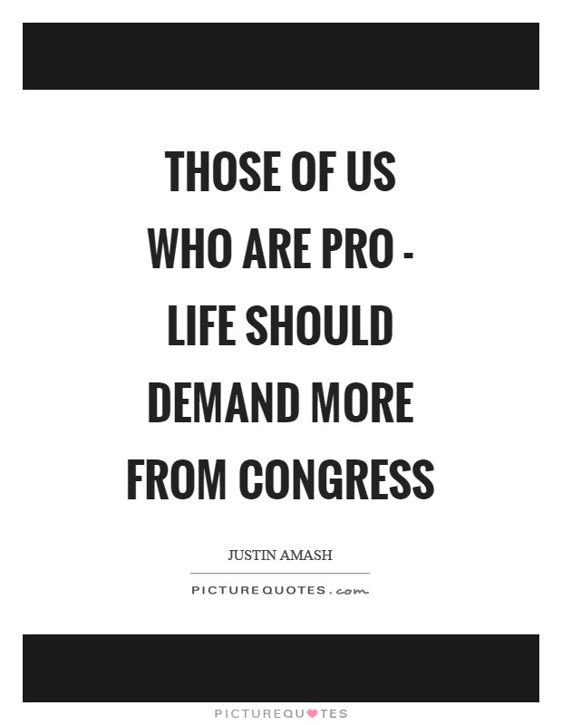 Those of us who are pro - life should demand more from Congress Picture Quote #1