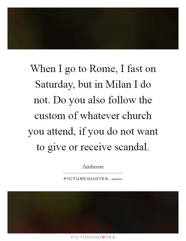 When I go to Rome, I fast on Saturday, but in Milan I do not. Do you also follow the custom of whatever church you attend, if you do not want to give or receive scandal Picture Quote #1