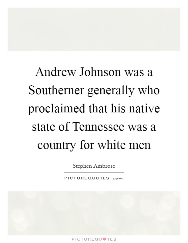 Andrew Johnson was a Southerner generally who proclaimed that his native state of Tennessee was a country for white men Picture Quote #1