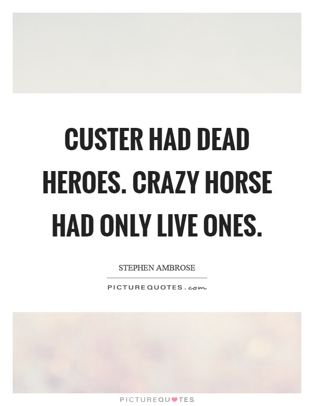 Custer had dead heroes. Crazy Horse had only live ones Picture Quote #1