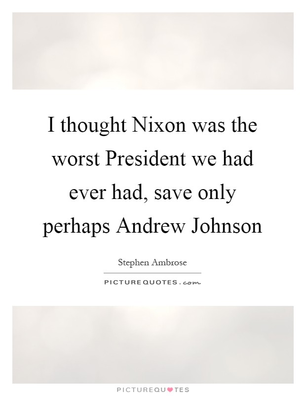 I thought Nixon was the worst President we had ever had, save only perhaps Andrew Johnson Picture Quote #1
