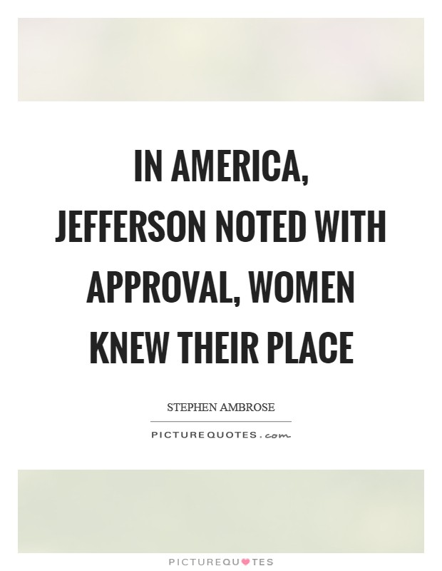 In America, Jefferson noted with approval, women knew their place Picture Quote #1