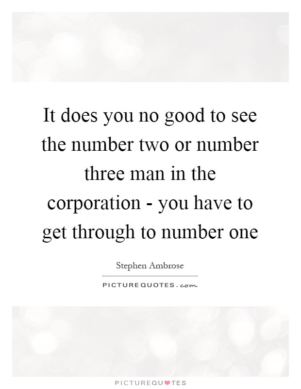 It does you no good to see the number two or number three man in the corporation - you have to get through to number one Picture Quote #1