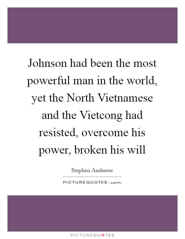 Johnson had been the most powerful man in the world, yet the North Vietnamese and the Vietcong had resisted, overcome his power, broken his will Picture Quote #1
