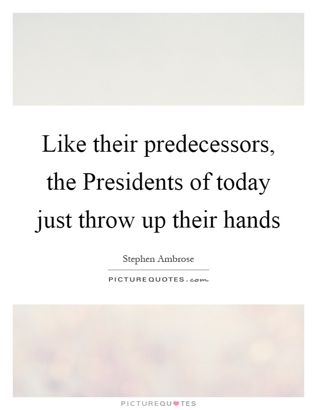 Like their predecessors, the Presidents of today just throw up their hands Picture Quote #1