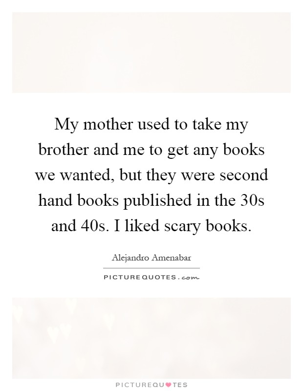 My mother used to take my brother and me to get any books we wanted, but they were second hand books published in the  30s and  40s. I liked scary books Picture Quote #1