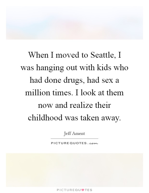 When I moved to Seattle, I was hanging out with kids who had done drugs, had sex a million times. I look at them now and realize their childhood was taken away Picture Quote #1