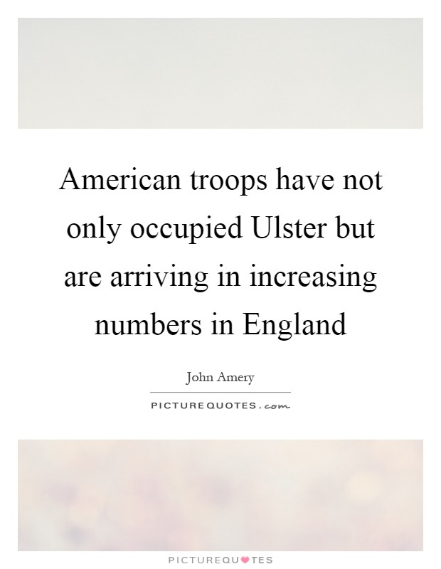 American troops have not only occupied Ulster but are arriving in increasing numbers in England Picture Quote #1