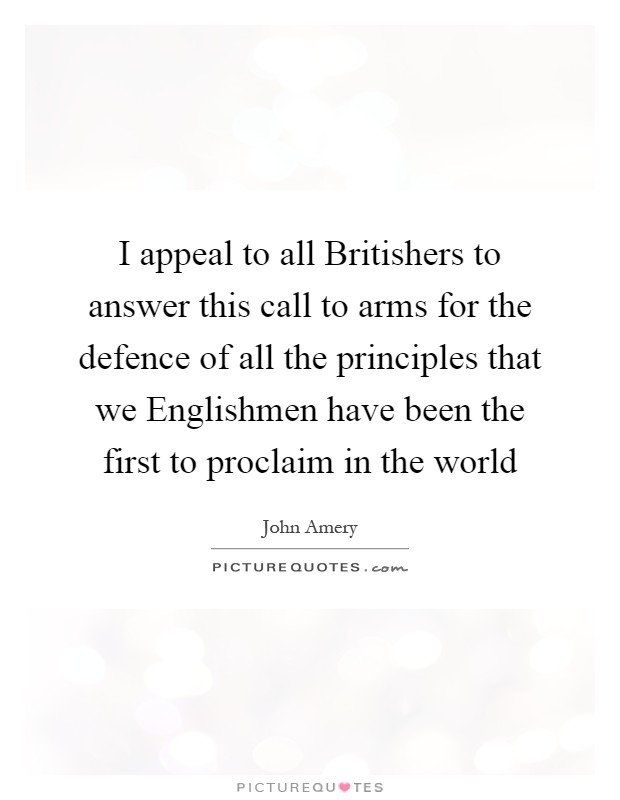 I appeal to all Britishers to answer this call to arms for the defence of all the principles that we Englishmen have been the first to proclaim in the world Picture Quote #1