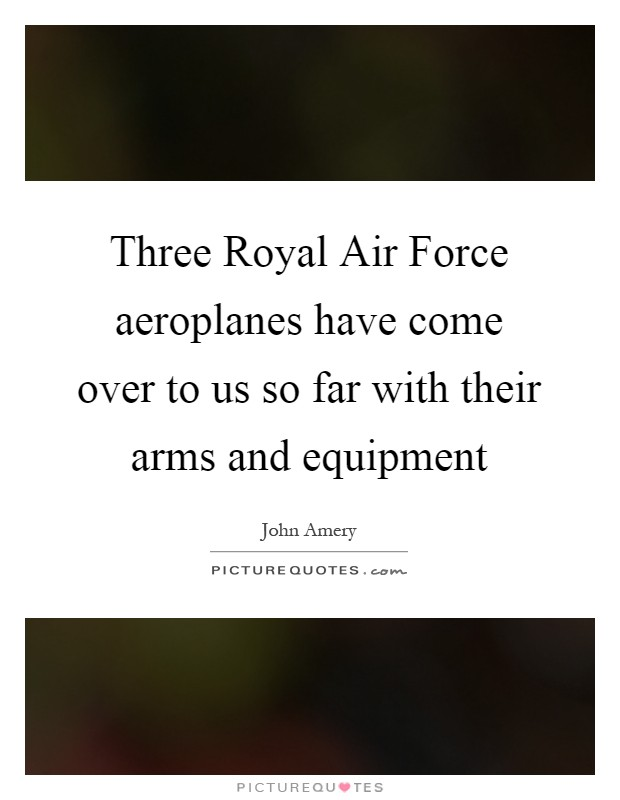 Three Royal Air Force aeroplanes have come over to us so far with their arms and equipment Picture Quote #1