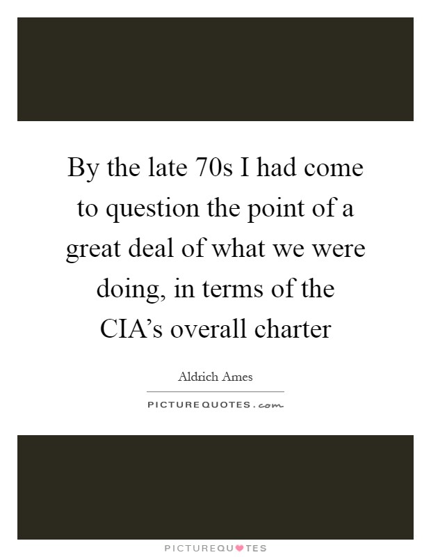 By the late  70s I had come to question the point of a great deal of what we were doing, in terms of the CIA's overall charter Picture Quote #1