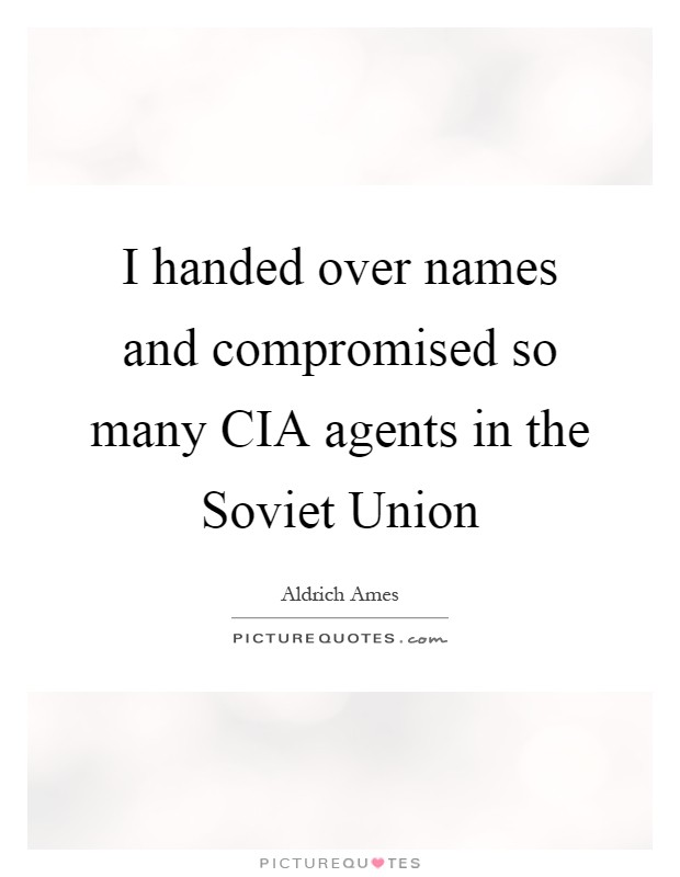 I handed over names and compromised so many CIA agents in the Soviet Union Picture Quote #1