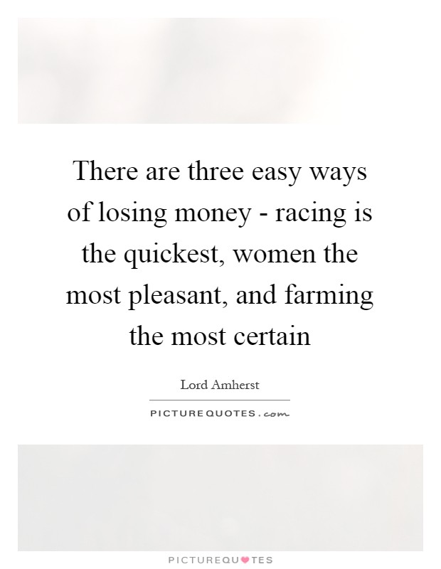 There are three easy ways of losing money - racing is the quickest, women the most pleasant, and farming the most certain Picture Quote #1