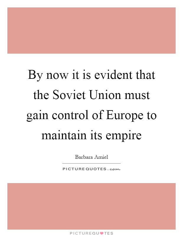 By now it is evident that the Soviet Union must gain control of Europe to maintain its empire Picture Quote #1