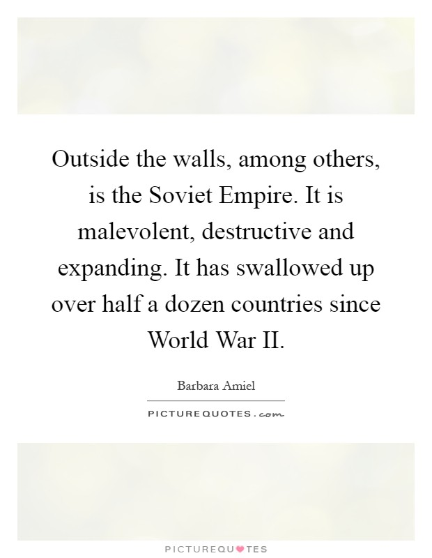 Outside the walls, among others, is the Soviet Empire. It is malevolent, destructive and expanding. It has swallowed up over half a dozen countries since World War II Picture Quote #1