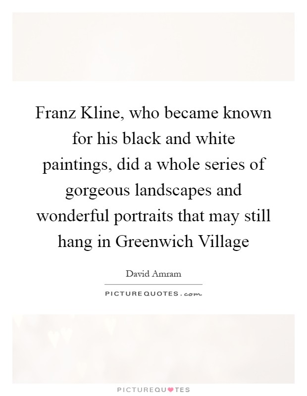 Franz Kline, who became known for his black and white paintings, did a whole series of gorgeous landscapes and wonderful portraits that may still hang in Greenwich Village Picture Quote #1