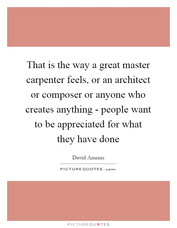 That is the way a great master carpenter feels, or an architect or composer or anyone who creates anything - people want to be appreciated for what they have done Picture Quote #1
