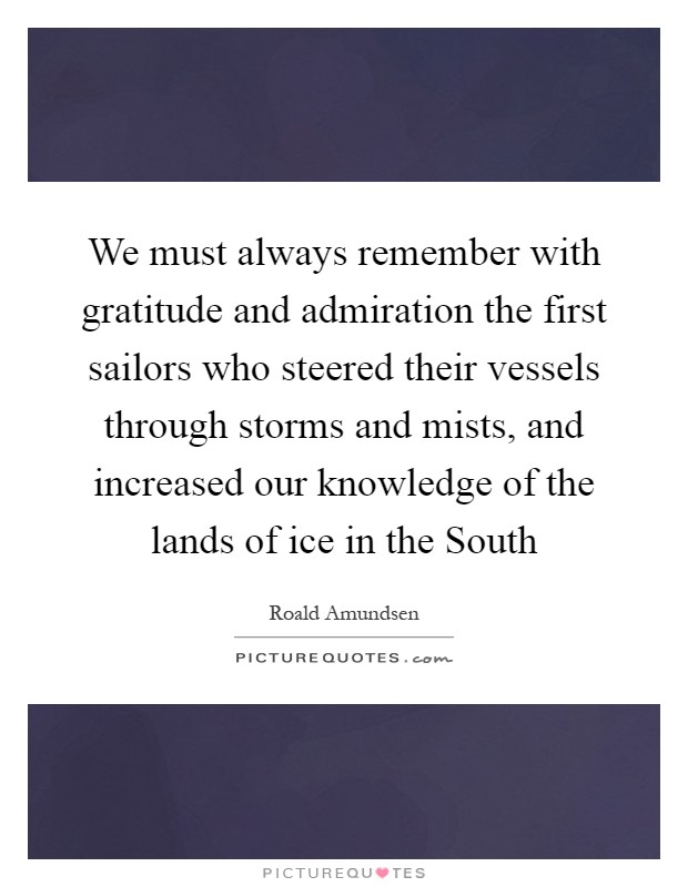 We must always remember with gratitude and admiration the first sailors who steered their vessels through storms and mists, and increased our knowledge of the lands of ice in the South Picture Quote #1