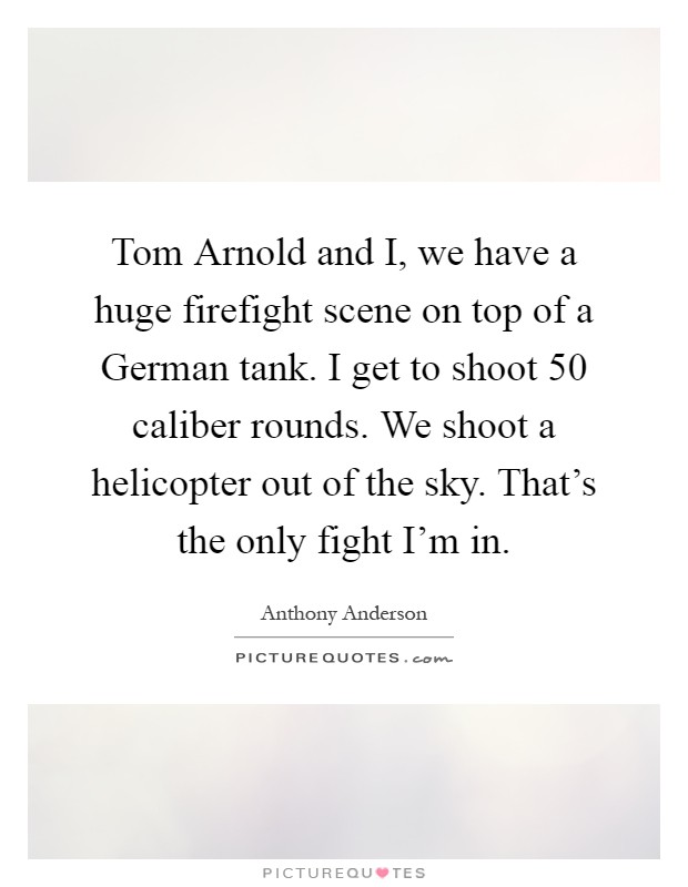 Tom Arnold and I, we have a huge firefight scene on top of a German tank. I get to shoot 50 caliber rounds. We shoot a helicopter out of the sky. That's the only fight I'm in Picture Quote #1