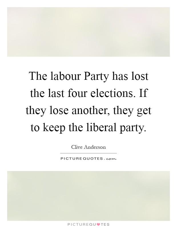 The labour Party has lost the last four elections. If they lose another, they get to keep the liberal party Picture Quote #1