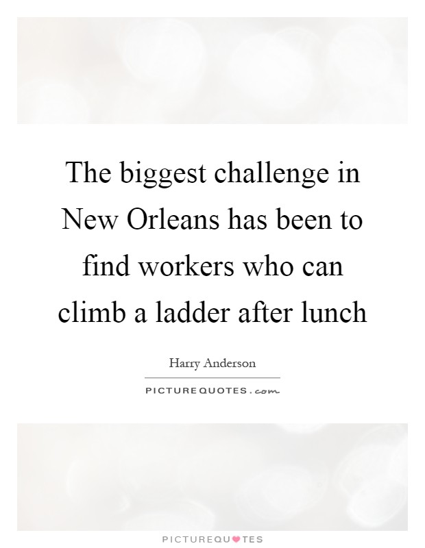 The biggest challenge in New Orleans has been to find workers who can climb a ladder after lunch Picture Quote #1