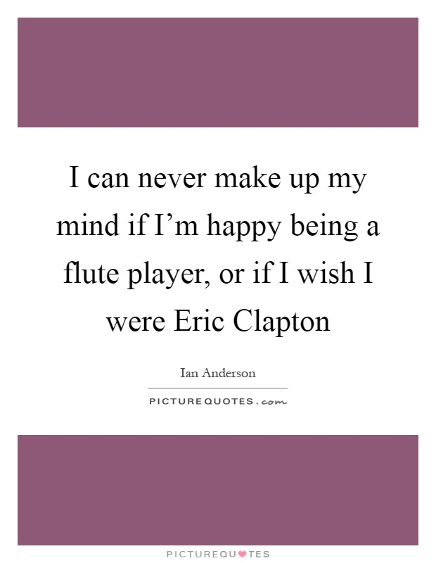 I can never make up my mind if I'm happy being a flute player, or if I wish I were Eric Clapton Picture Quote #1