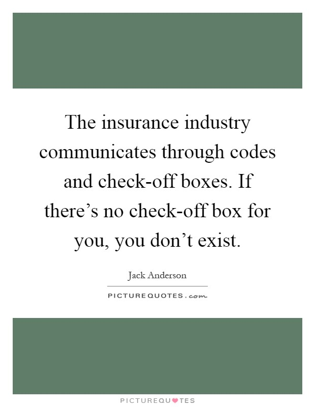 The insurance industry communicates through codes and check-off boxes. If there's no check-off box for you, you don't exist Picture Quote #1