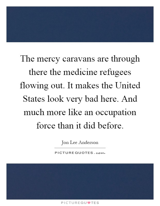 The mercy caravans are through there the medicine refugees flowing out. It makes the United States look very bad here. And much more like an occupation force than it did before Picture Quote #1