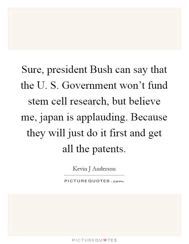 Sure, president Bush can say that the U. S. Government won't fund stem cell research, but believe me, japan is applauding. Because they will just do it first and get all the patents Picture Quote #1