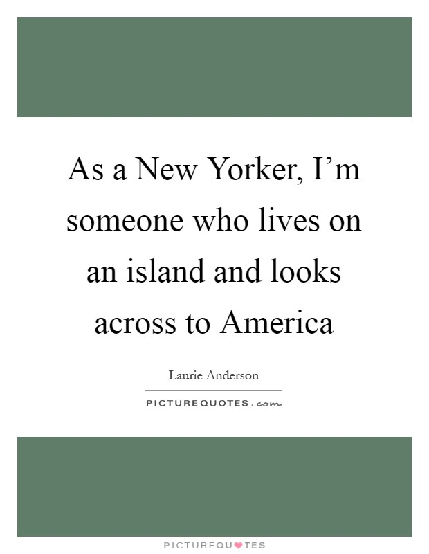As a New Yorker, I'm someone who lives on an island and looks across to America Picture Quote #1