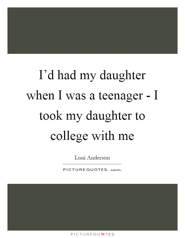 I'd had my daughter when I was a teenager - I took my daughter to college with me Picture Quote #1
