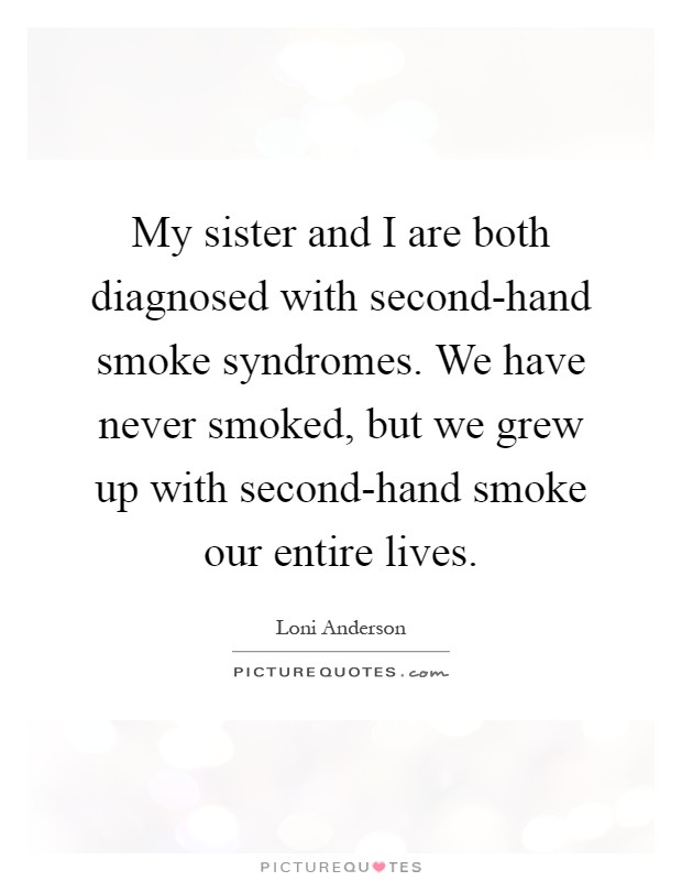 My sister and I are both diagnosed with second-hand smoke syndromes. We have never smoked, but we grew up with second-hand smoke our entire lives Picture Quote #1