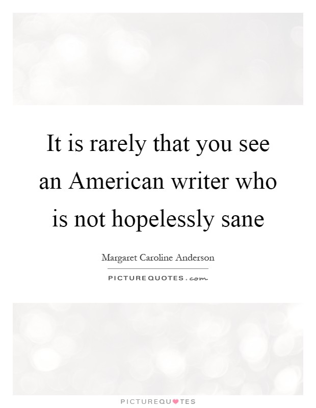 It is rarely that you see an American writer who is not hopelessly sane Picture Quote #1