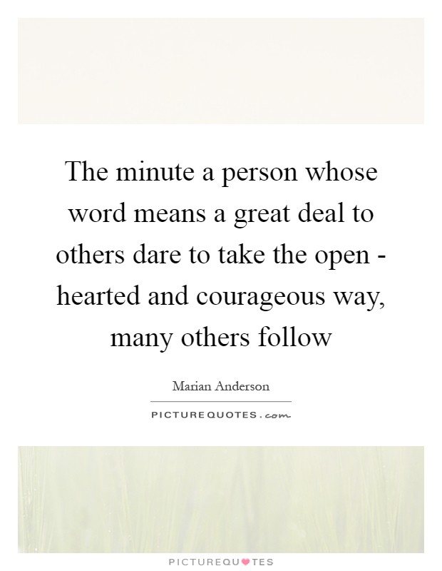 The minute a person whose word means a great deal to others dare to take the open - hearted and courageous way, many others follow Picture Quote #1