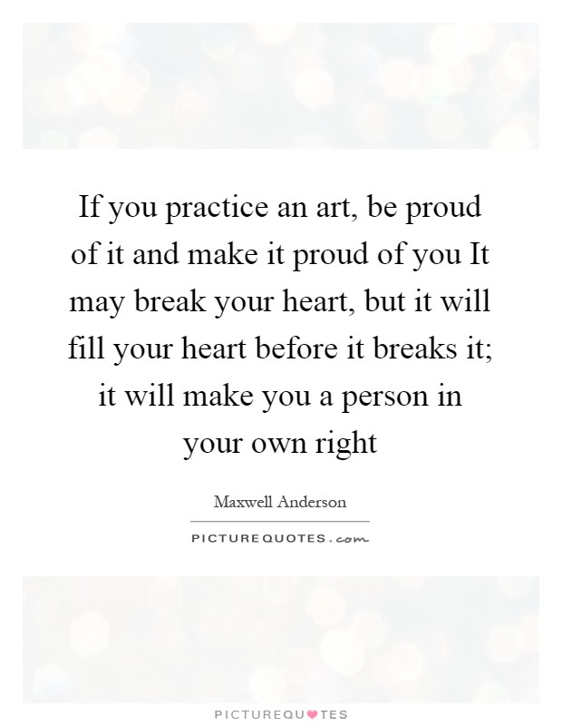 If you practice an art, be proud of it and make it proud of you It may break your heart, but it will fill your heart before it breaks it; it will make you a person in your own right Picture Quote #1