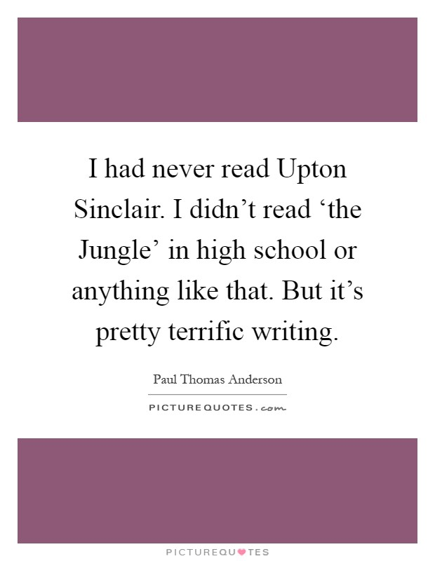 I had never read Upton Sinclair. I didn't read 'the Jungle' in high school or anything like that. But it's pretty terrific writing Picture Quote #1