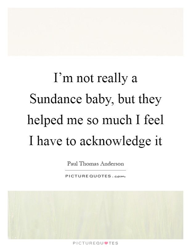 I'm not really a Sundance baby, but they helped me so much I feel I have to acknowledge it Picture Quote #1