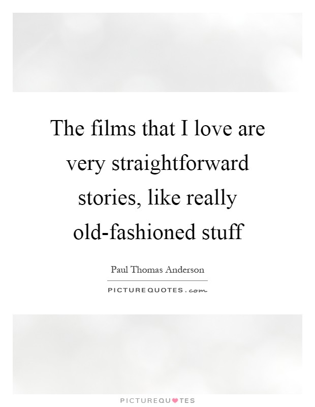 The films that I love are very straightforward stories, like really old-fashioned stuff Picture Quote #1