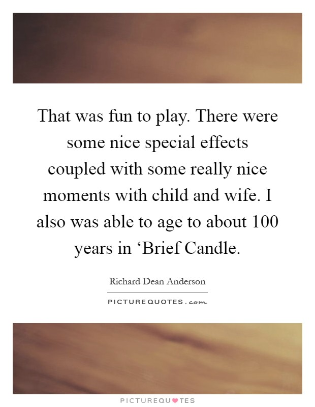 That was fun to play. There were some nice special effects coupled with some really nice moments with child and wife. I also was able to age to about 100 years in 'Brief Candle Picture Quote #1