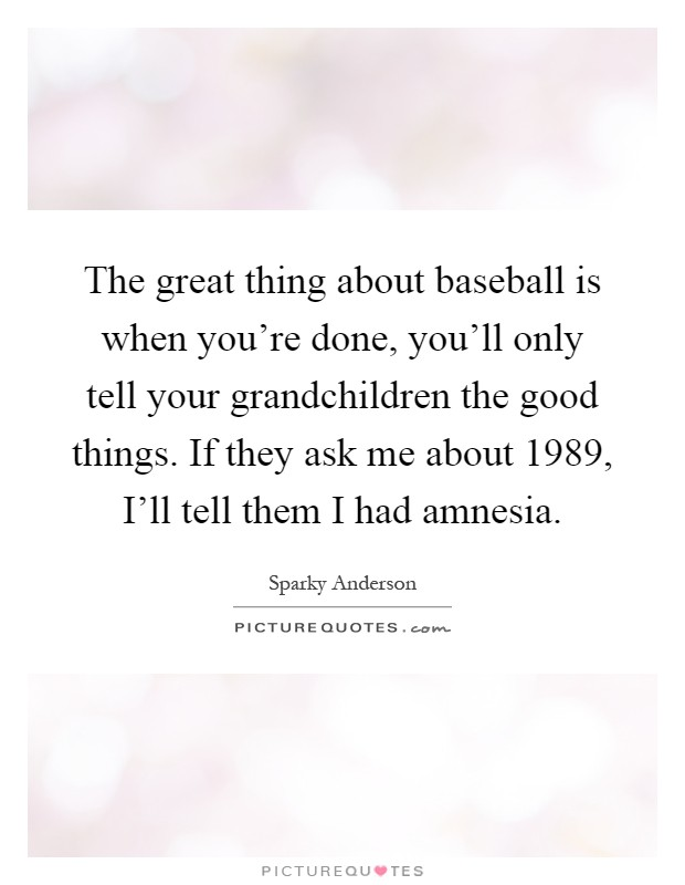 The great thing about baseball is when you're done, you'll only tell your grandchildren the good things. If they ask me about 1989, I'll tell them I had amnesia Picture Quote #1