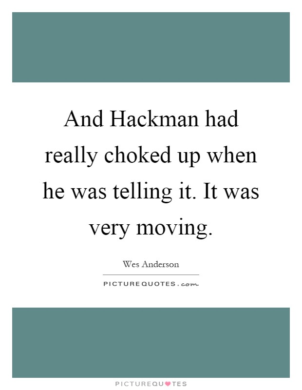 And Hackman had really choked up when he was telling it. It was very moving Picture Quote #1