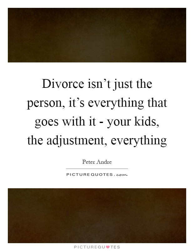 Divorce isn't just the person, it's everything that goes with it - your kids, the adjustment, everything Picture Quote #1
